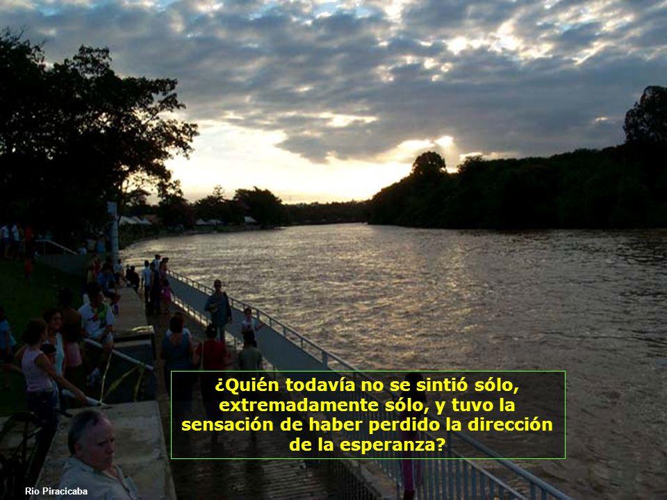 Rio Piracicaba ¿Quién todavía no se sintió sólo, extremadamente sólo, y tuvo la sensación de haber perdido la dirección de la esperanza?