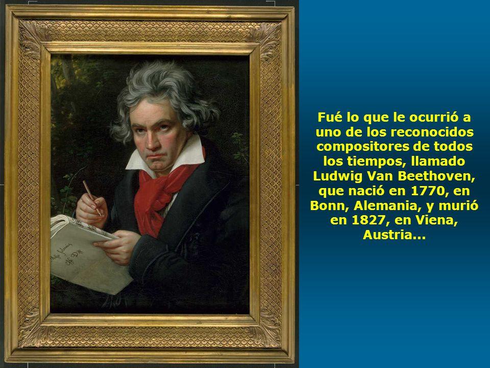 Fué lo que le ocurrió a uno de los reconocidos compositores de todos los tiempos, llamado Ludwig Van Beethoven, que nació en 1770, en Bonn, Alemania, y murió en 1827, en Viena, Austria...