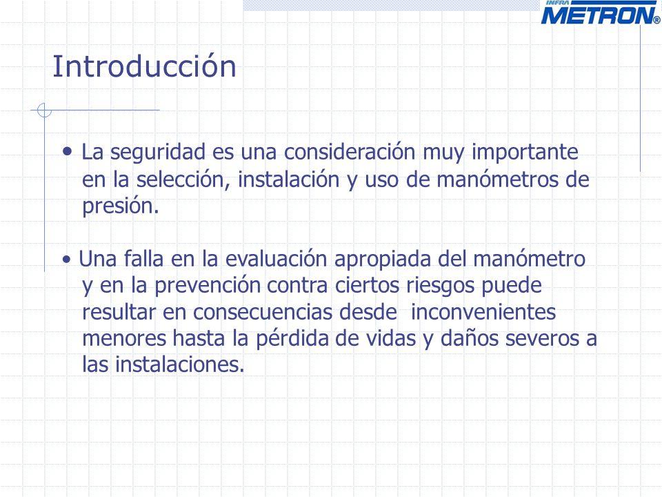 Introducción La seguridad es una consideración muy importante en la selección, instalación y uso de manómetros de presión. Una falla en la evaluación