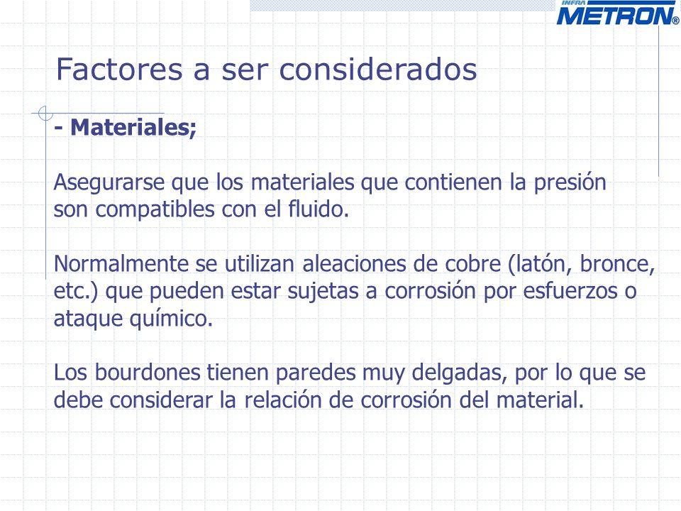 Factores a ser considerados - Materiales; Asegurarse que los materiales que contienen la presión son compatibles con el fluido. Normalmente se utiliza