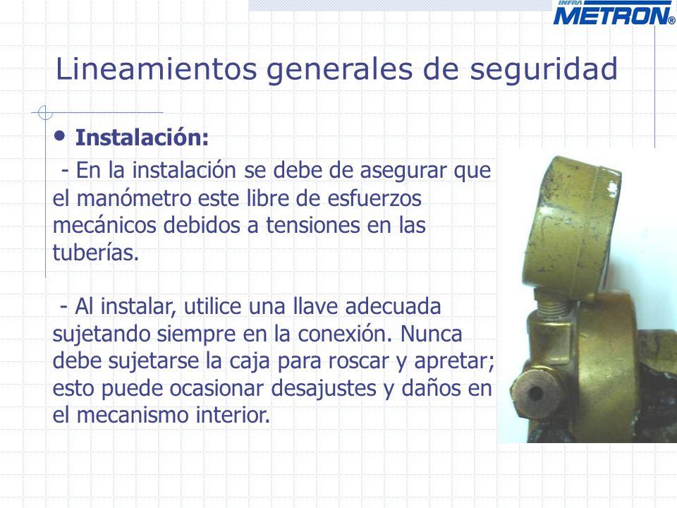 Lineamientos generales de seguridad Instalación: - En aplicaciones donde existan vibraciones muy severas, se debe considerar la posibilidad de falla de la conexión o de la misma tubería, causada por la masa vibratoria del manómetro.
