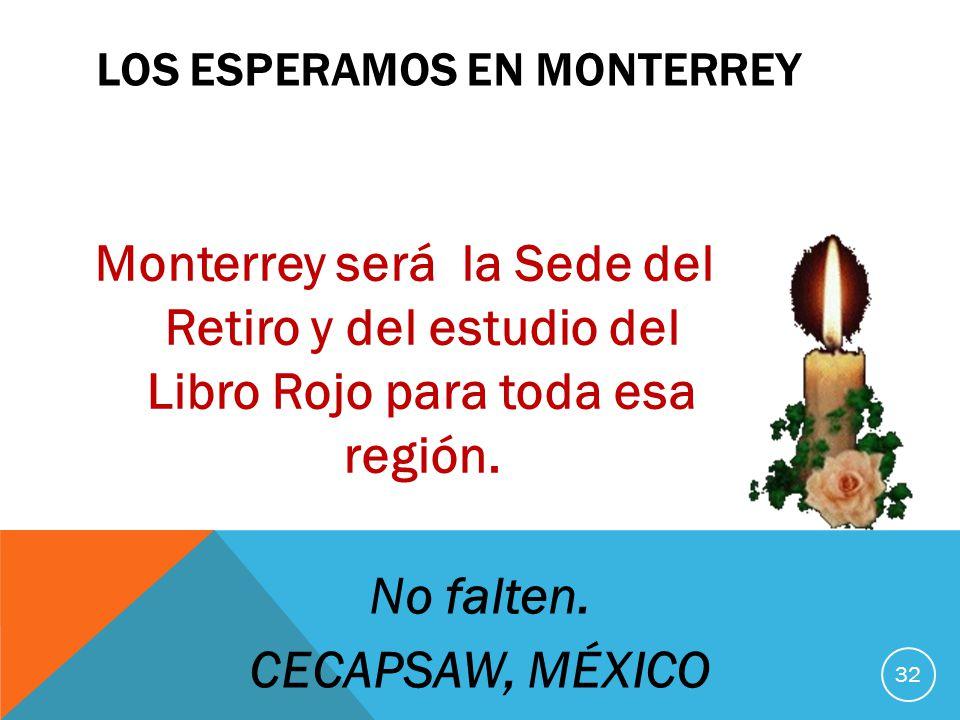 LOS ESPERAMOS EN MONTERREY Monterrey será la Sede del Retiro y del estudio del Libro Rojo para toda esa región. 32 No falten. CECAPSAW, MÉXICO