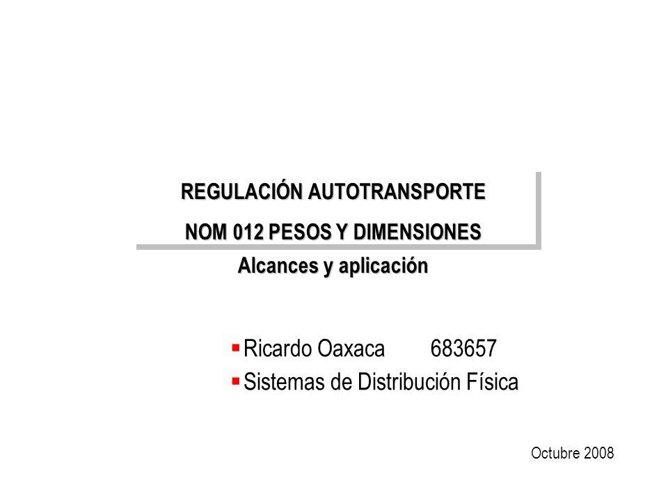 Distribución Física / Universidad Regiomontana REGULACIÓN AUTOTRANSPORTE NOM 012 PESOS Y DIMENSIONES Alcances y aplicación REGULACIÓN AUTOTRANSPORTE N