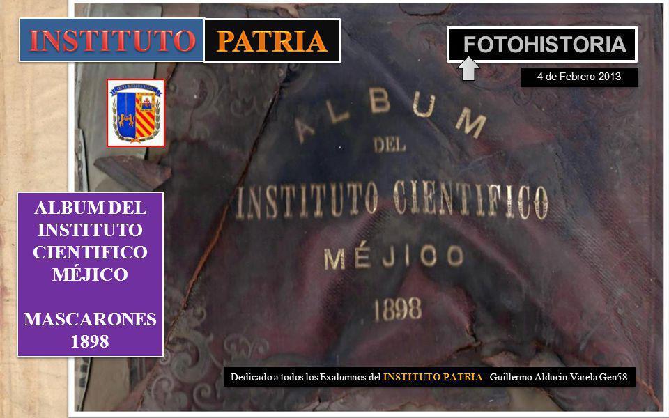 Dedicado a todos los Exalumnos del INSTITUTO PATRIA Guillermo Alducin Varela Gen58 ALBUM DEL INSTITUTO CIENTIFICO MÉJICO MASCARONES 1898 ALBUM DEL INSTITUTO CIENTIFICO MÉJICO MASCARONES 1898 FOTOHISTORIA 4 de Febrero 2013
