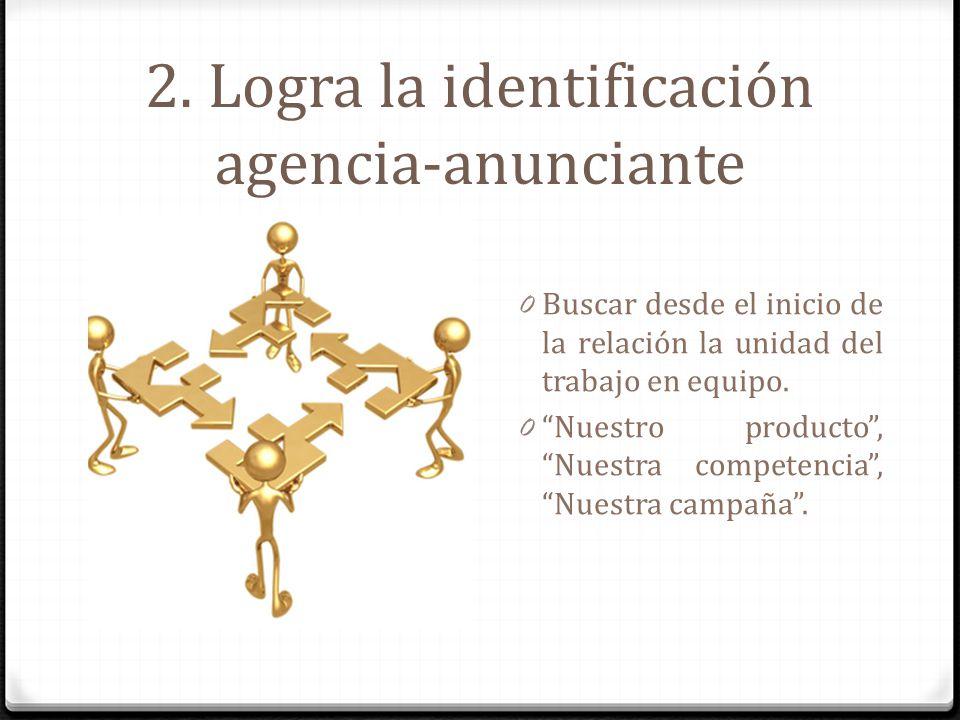 2. Logra la identificación agencia-anunciante 0 Buscar desde el inicio de la relación la unidad del trabajo en equipo. 0 Nuestro producto, Nuestra com