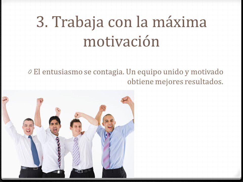 3. Trabaja con la máxima motivación 0 El entusiasmo se contagia. Un equipo unido y motivado obtiene mejores resultados.