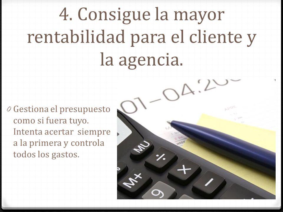 4. Consigue la mayor rentabilidad para el cliente y la agencia. 0 Gestiona el presupuesto como si fuera tuyo. Intenta acertar siempre a la primera y c