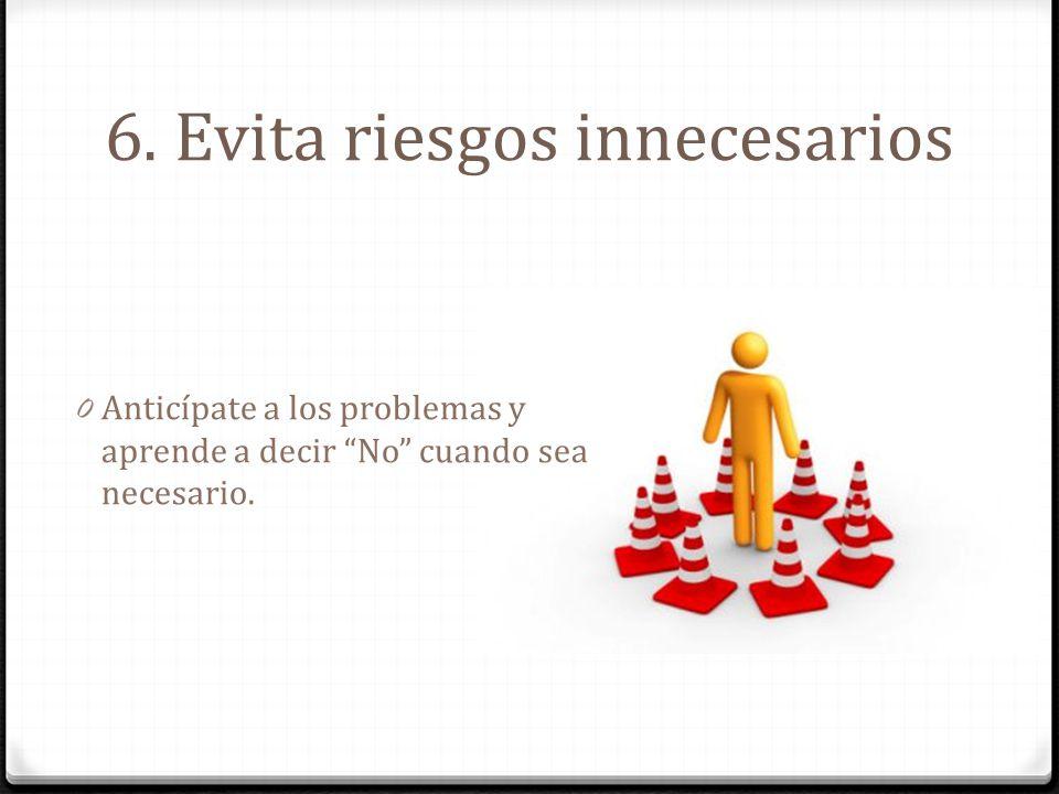 6. Evita riesgos innecesarios 0 Anticípate a los problemas y aprende a decir No cuando sea necesario.
