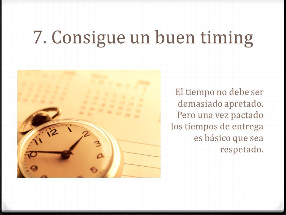 7. Consigue un buen timing El tiempo no debe ser demasiado apretado. Pero una vez pactado los tiempos de entrega es básico que sea respetado.