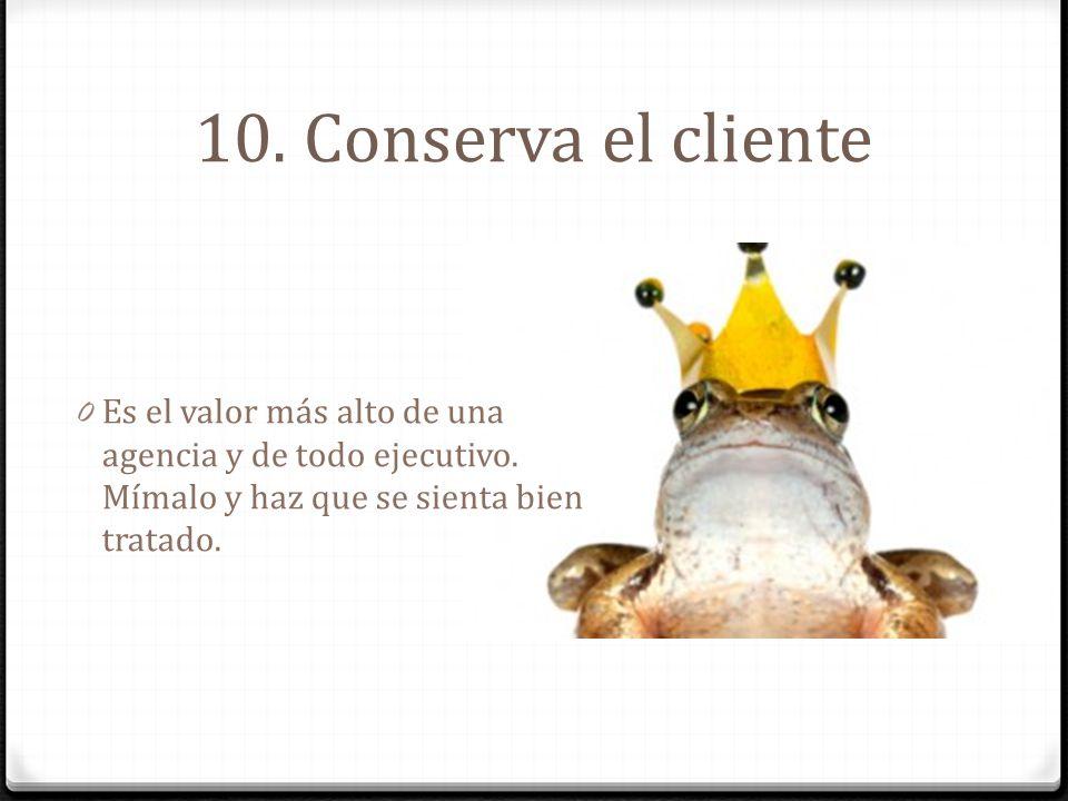 10. Conserva el cliente 0 Es el valor más alto de una agencia y de todo ejecutivo. Mímalo y haz que se sienta bien tratado.