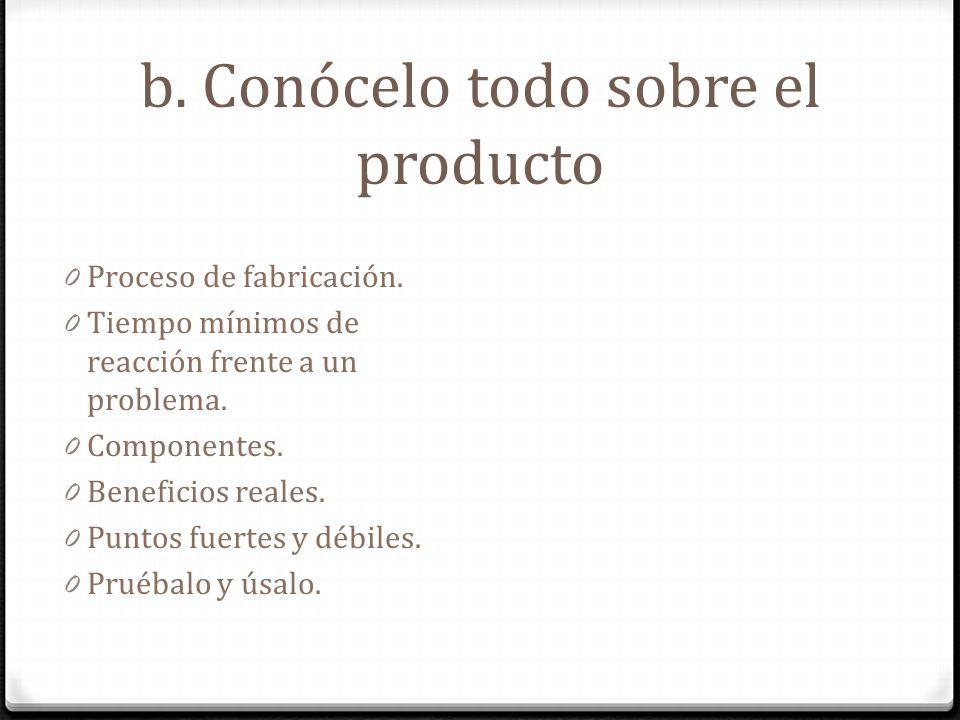 b. Conócelo todo sobre el producto 0 Proceso de fabricación. 0 Tiempo mínimos dereacción frente a unproblema. 0 Componentes. 0 Beneficios reales. 0 Pu