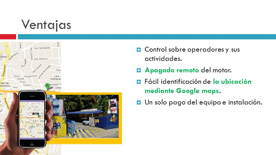 Ventajas Control sobre operadores y sus actividades. Apagado remoto del motor. Fácil identificación de la ubicación mediante Google maps. Un solo pago