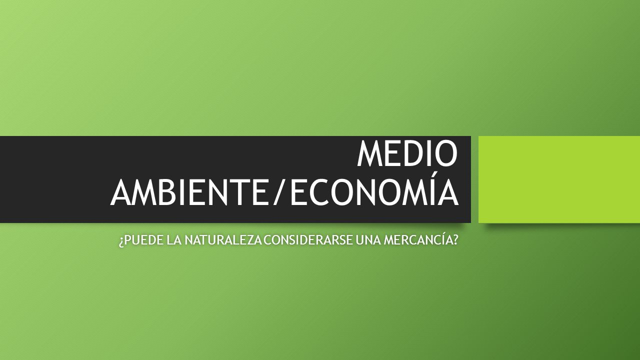 MEDIO AMBIENTE/ECONOMÍA ¿PUEDE LA NATURALEZA CONSIDERARSE UNA MERCANCÍA ¿PUEDE LA NATURALEZA CONSIDERARSE UNA MERCANCÍA