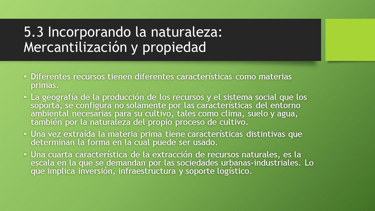 5.3 Incorporando la naturaleza: Mercantilización y propiedad Diferentes recursos tienen diferentes características como materias primas. Diferentes re