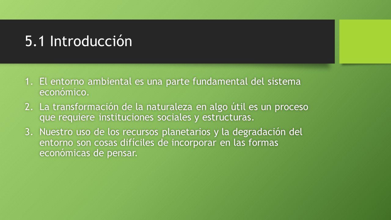 5.1 Introducción 1.El entorno ambiental es una parte fundamental del sistema económico. 2.La transformación de la naturaleza en algo útil es un proces