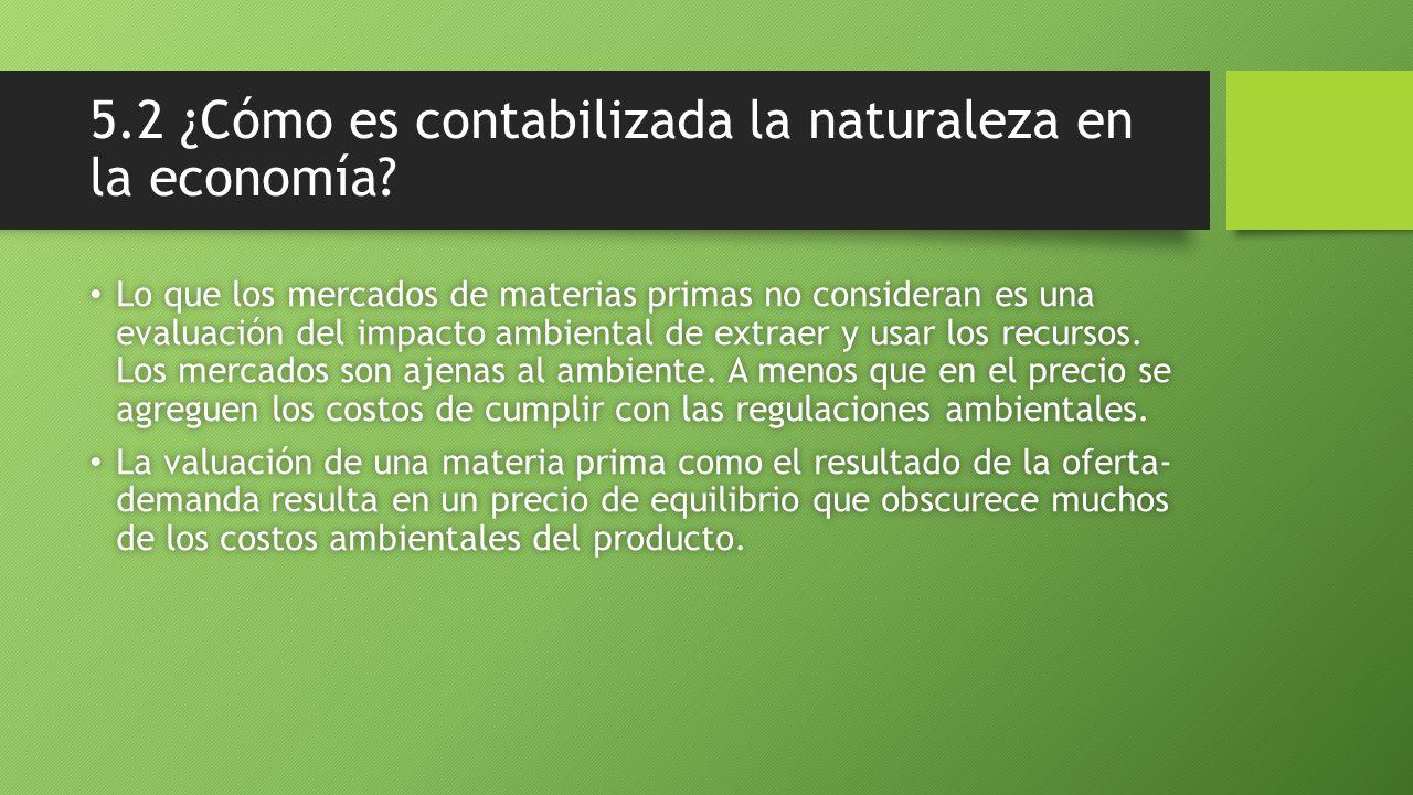 5.2 ¿Cómo es contabilizada la naturaleza en la economía? Lo que los mercados de materias primas no consideran es una evaluación del impacto ambiental