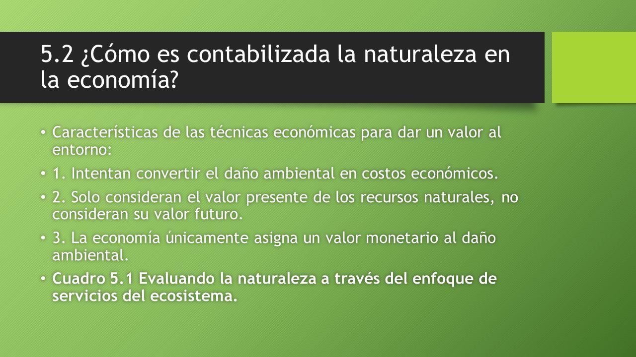 5.2 ¿Cómo es contabilizada la naturaleza en la economía? Características de las técnicas económicas para dar un valor al entorno: Características de l