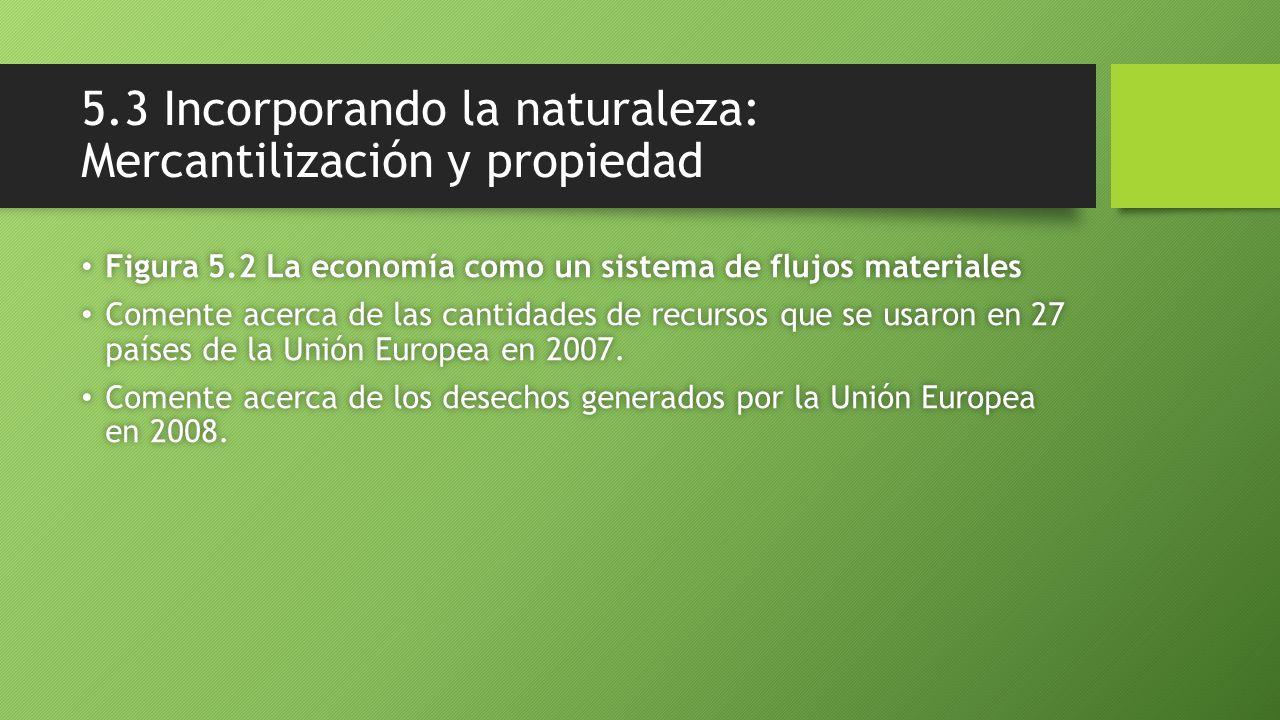 5.3 Incorporando la naturaleza: Mercantilización y propiedad Figura 5.2 La economía como un sistema de flujos materiales Figura 5.2 La economía como un sistema de flujos materiales Comente acerca de las cantidades de recursos que se usaron en 27 países de la Unión Europea en 2007.