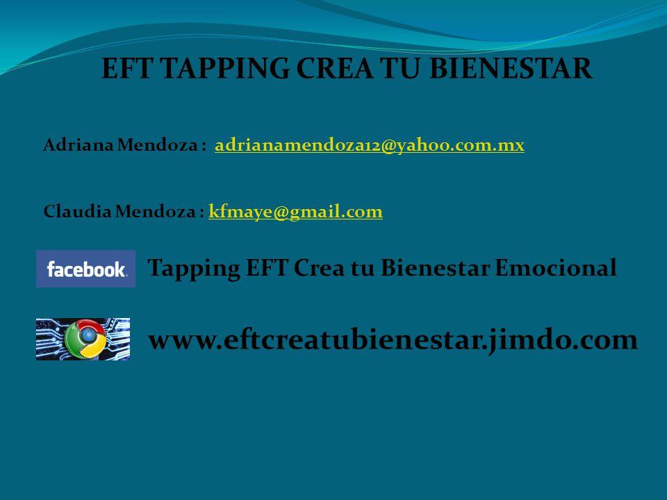 EFT TAPPING CREA TU BIENESTAR Adriana Mendoza : adrianamendoza12@yahoo.com.mxadrianamendoza12@yahoo.com.mx Claudia Mendoza : kfmaye@gmail.comkfmaye@gmail.com Tapping EFT Crea tu Bienestar Emocional www.eftcreatubienestar.jimdo.com