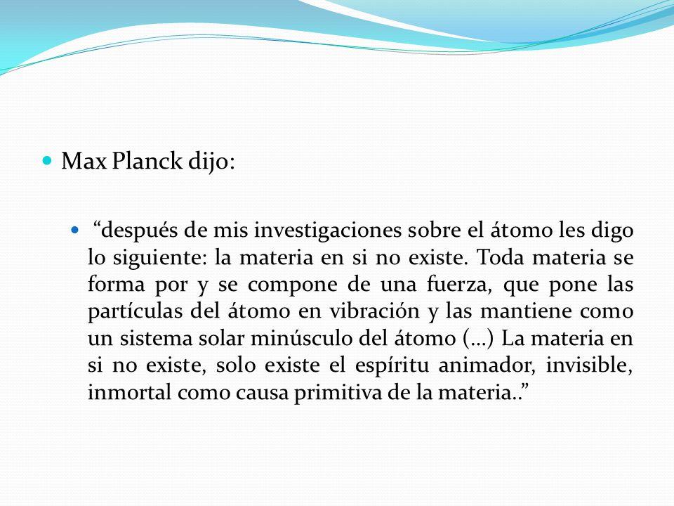Max Planck dijo: después de mis investigaciones sobre el átomo les digo lo siguiente: la materia en si no existe. Toda materia se forma por y se compo