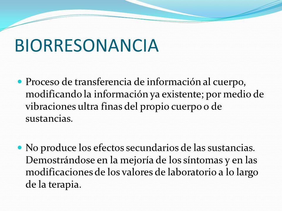 BIORRESONANCIA Proceso de transferencia de información al cuerpo, modificando la información ya existente; por medio de vibraciones ultra finas del pr
