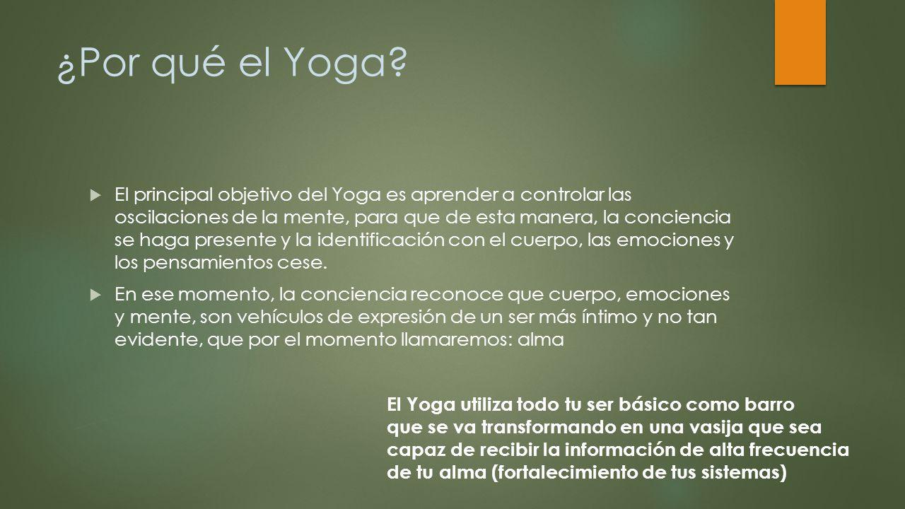 ¿Por qué el Yoga? El principal objetivo del Yoga es aprender a controlar las oscilaciones de la mente, para que de esta manera, la conciencia se haga