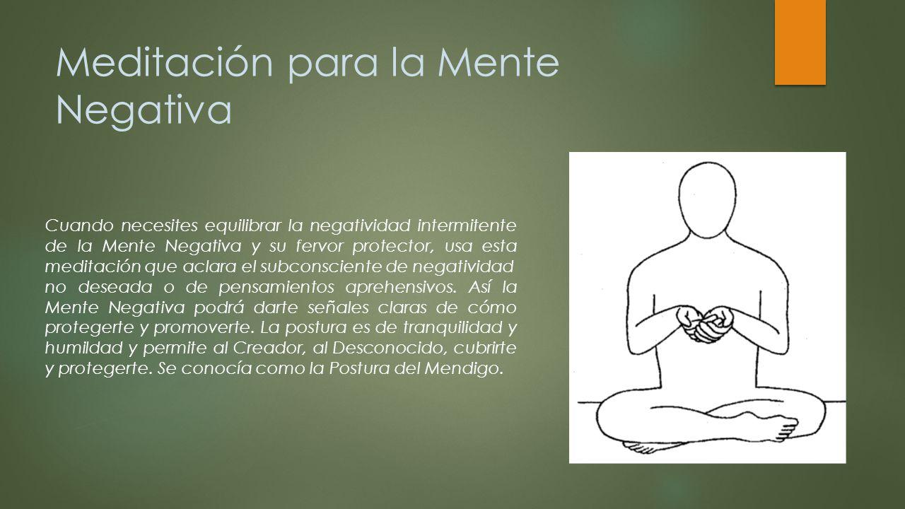 Meditación para la Mente Negativa Cuando necesites equilibrar la negatividad intermitente de la Mente Negativa y su fervor protector, usa esta meditac