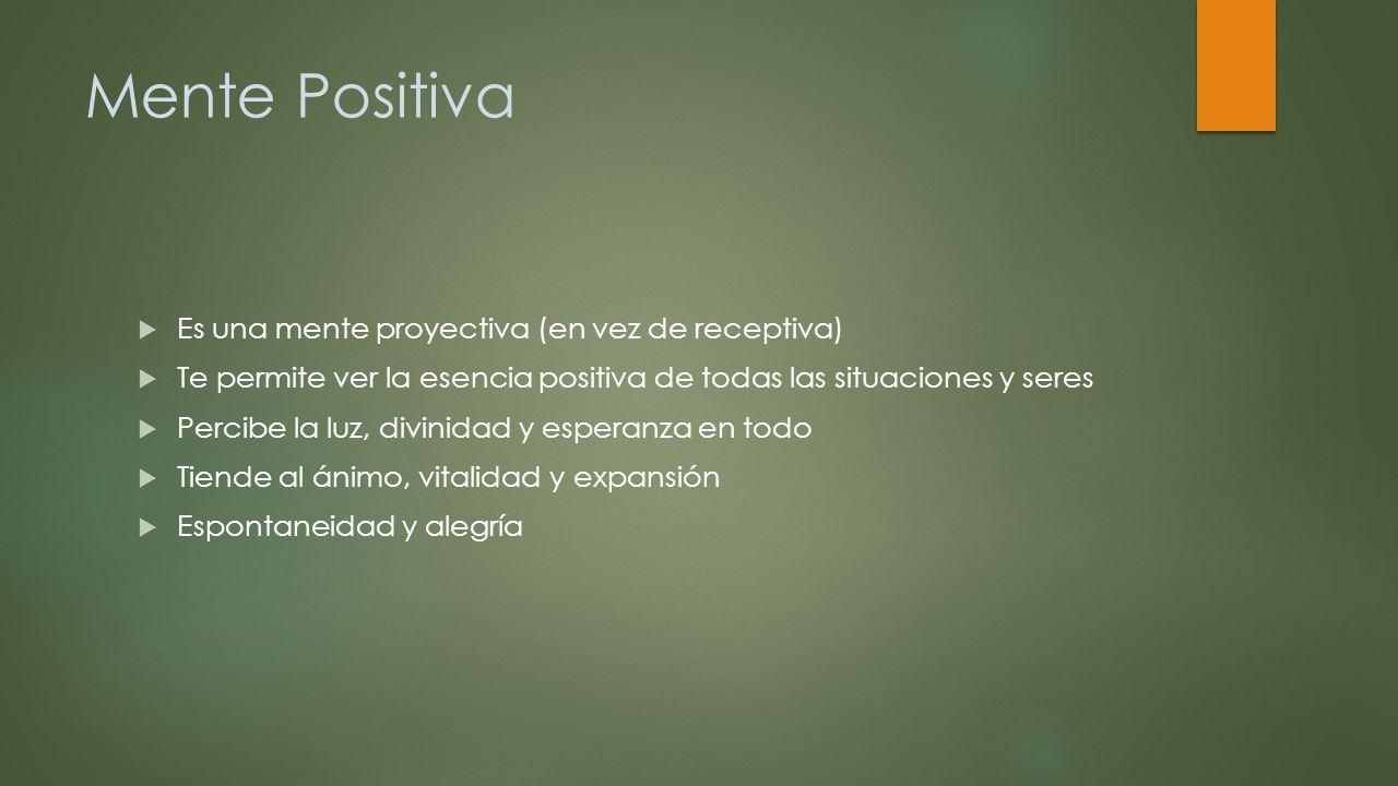 Mente Positiva Es una mente proyectiva (en vez de receptiva) Te permite ver la esencia positiva de todas las situaciones y seres Percibe la luz, divin