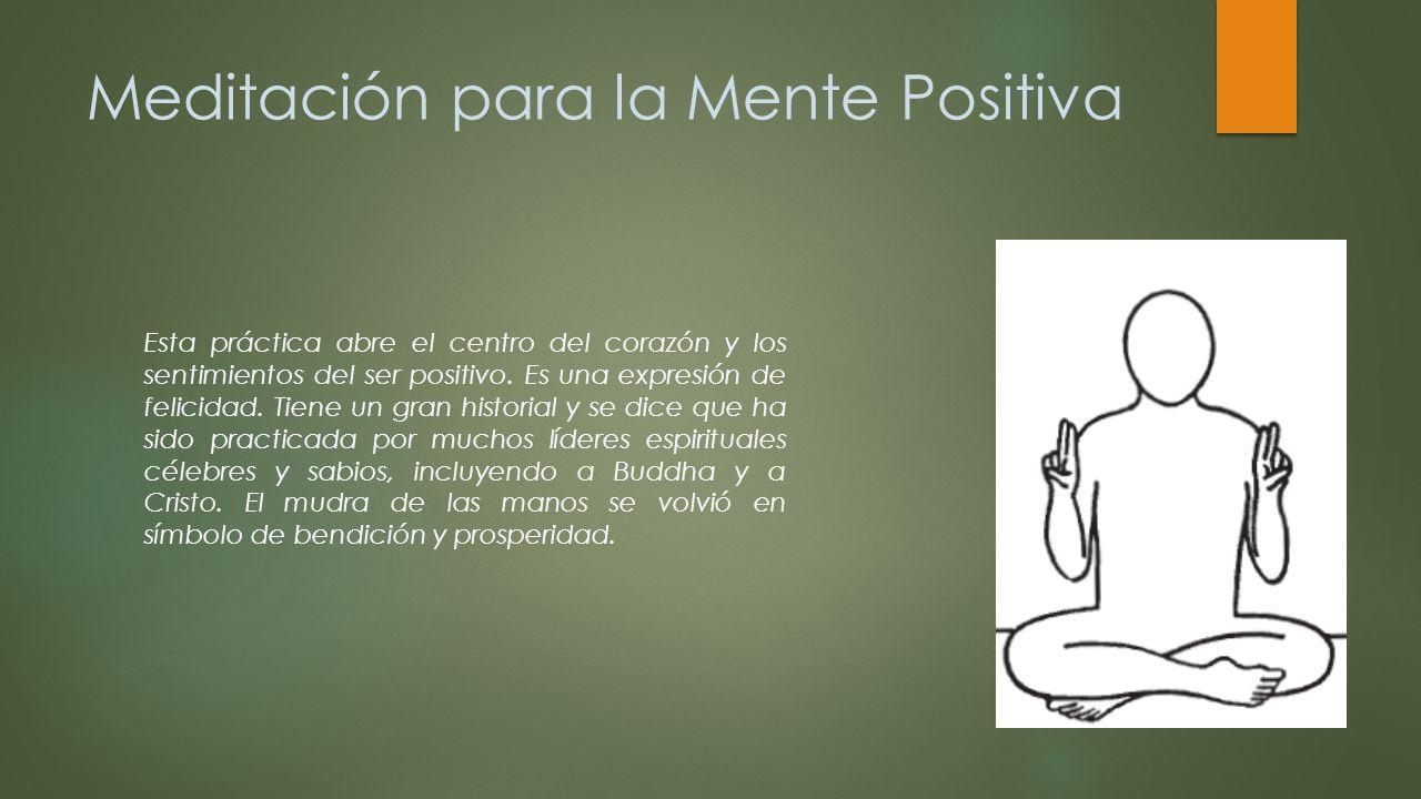 Meditación para la Mente Positiva Esta práctica abre el centro del corazón y los sentimientos del ser positivo. Es una expresión de felicidad. Tiene u