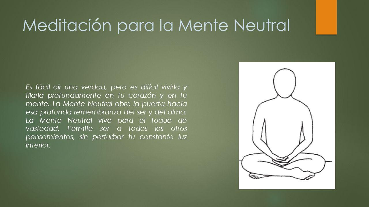 Meditación para la Mente Neutral Es fácil oír una verdad, pero es difícil vivirla y fijarla profundamente en tu corazón y en tu mente. La Mente Neutra