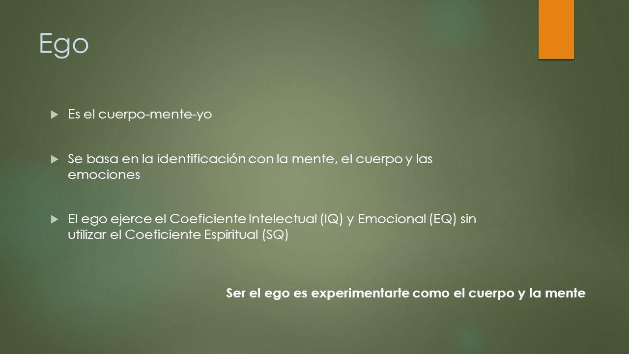 Ego Es el cuerpo-mente-yo Se basa en la identificación con la mente, el cuerpo y las emociones El ego ejerce el Coeficiente Intelectual (IQ) y Emocion