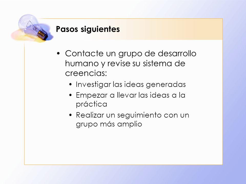 Pasos siguientes Contacte un grupo de desarrollo humano y revise su sistema de creencias: Investigar las ideas generadas Empezar a llevar las ideas a