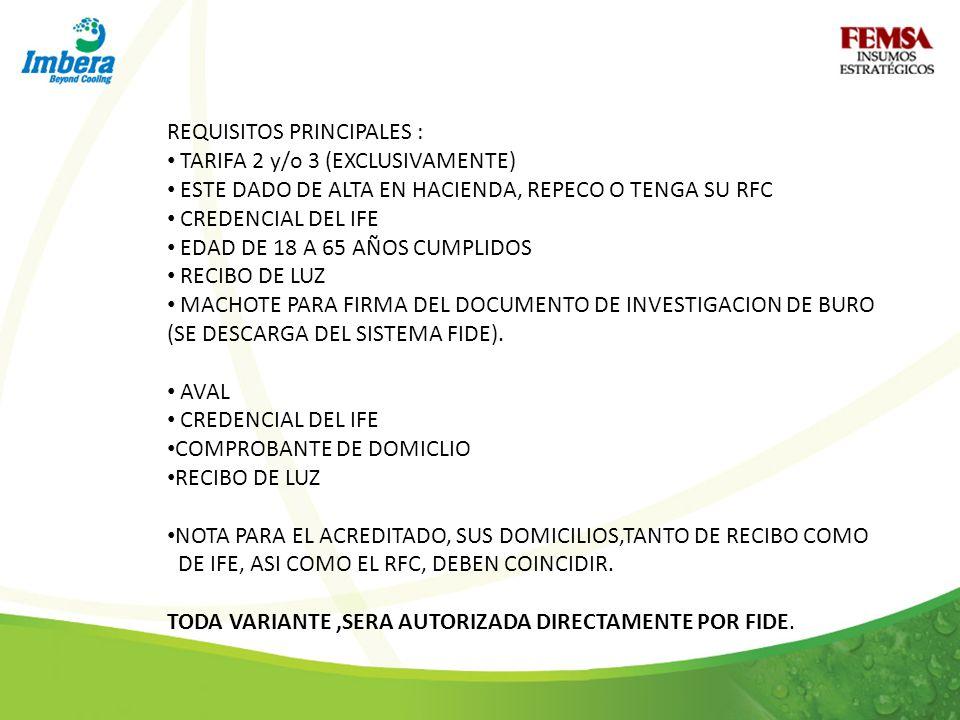 REQUISITOS PRINCIPALES : TARIFA 2 y/o 3 (EXCLUSIVAMENTE) ESTE DADO DE ALTA EN HACIENDA, REPECO O TENGA SU RFC CREDENCIAL DEL IFE EDAD DE 18 A 65 AÑOS CUMPLIDOS RECIBO DE LUZ MACHOTE PARA FIRMA DEL DOCUMENTO DE INVESTIGACION DE BURO (SE DESCARGA DEL SISTEMA FIDE).