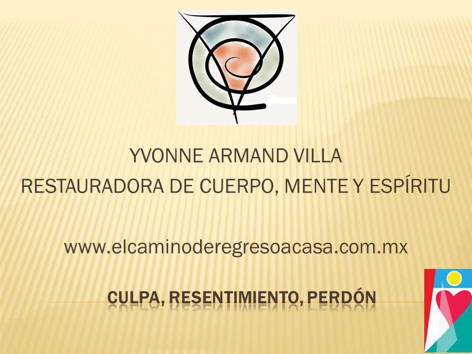 YVONNE ARMAND VILLA RESTAURADORA DE CUERPO, MENTE Y ESPÍRITU www.elcaminoderegresoacasa.com.mx
