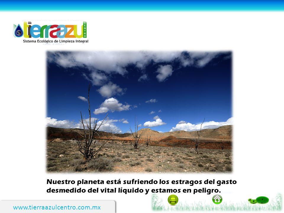 www.tierraazulcentro.com.mx Nuestro planeta está sufriendo los estragos del gasto desmedido del vital líquido y estamos en peligro.