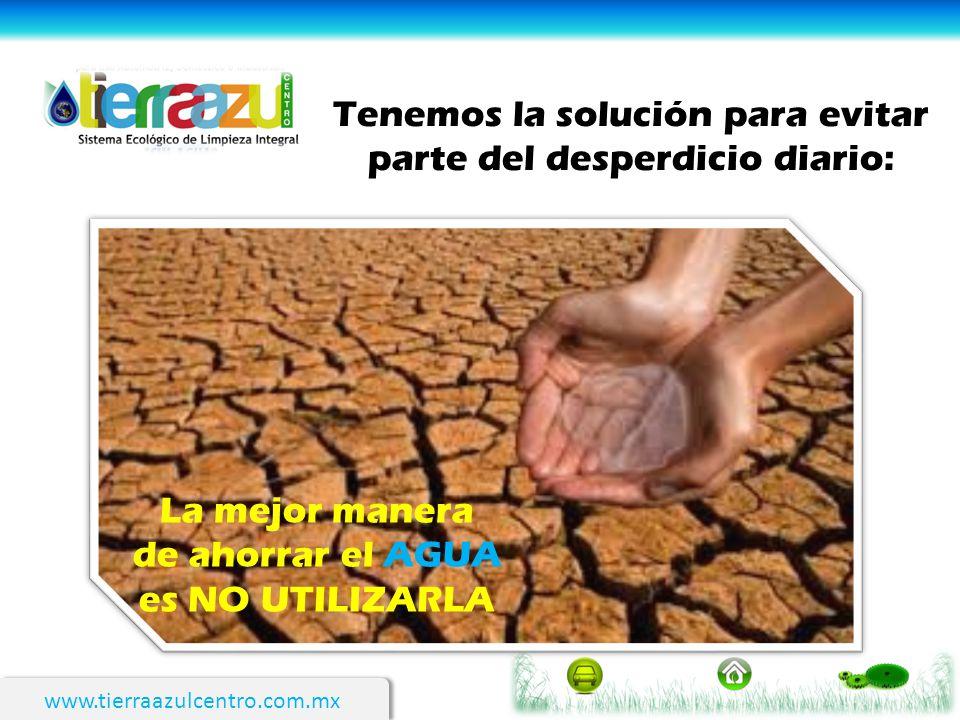 www.tierraazulcentro.com.mx Tenemos la solución para evitar parte del desperdicio diario: La mejor manera de ahorrar el AGUA es NO UTILIZARLA
