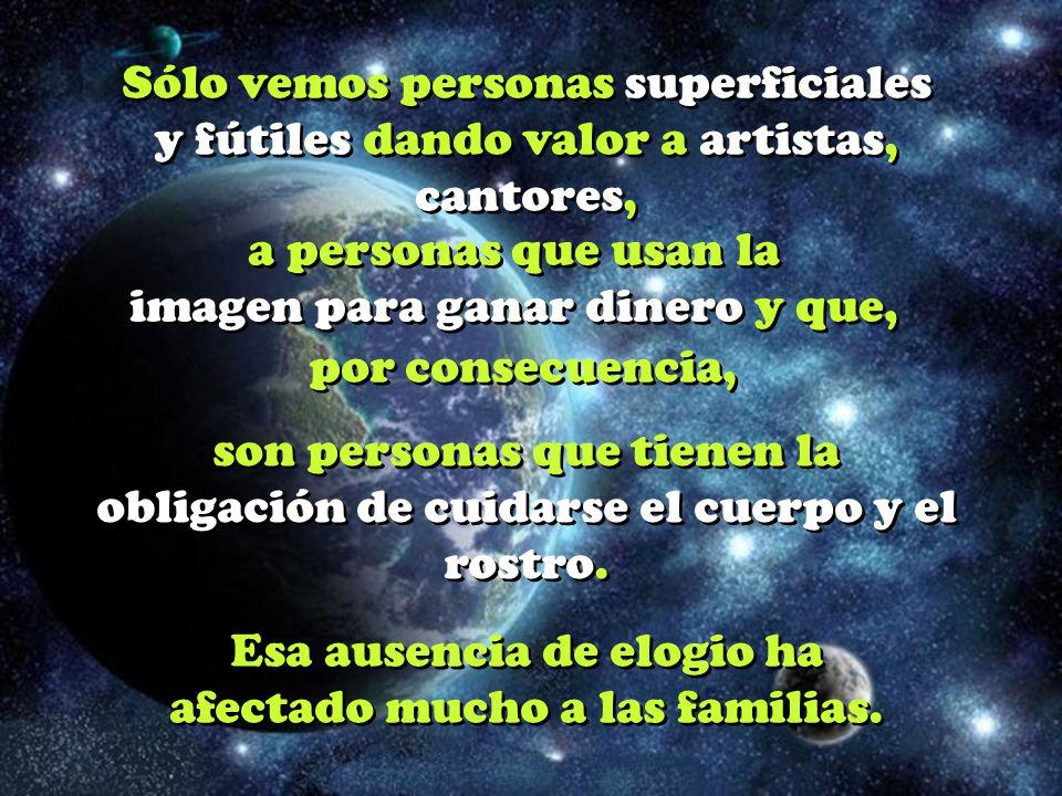 Sólo vemos personas superficiales y fútiles dando valor a artistas, cantores, a personas que usan la imagen para ganar dinero y que, por consecuencia, por consecuencia, son personas que tienen la obligación de cuidarse el cuerpo y el rostro.