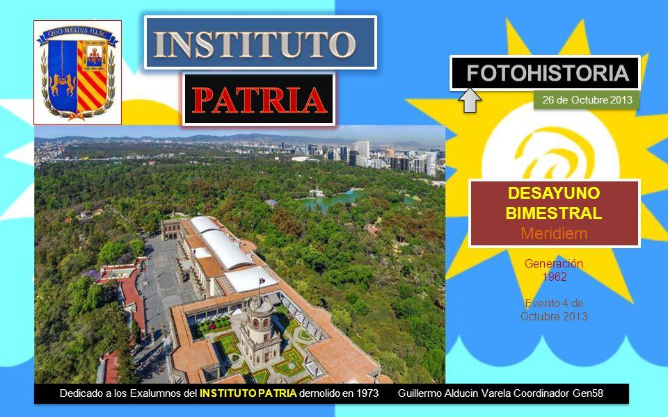 DESAYUNO BIMESTRAL Meridiem FOTOHISTORIA 26 de Octubre 2013 Generación 1962 Evento 4 de Octubre 2013 Dedicado a los Exalumnos del INSTITUTO PATRIA demolido en 1973 Guillermo Alducin Varela Coordinador Gen58