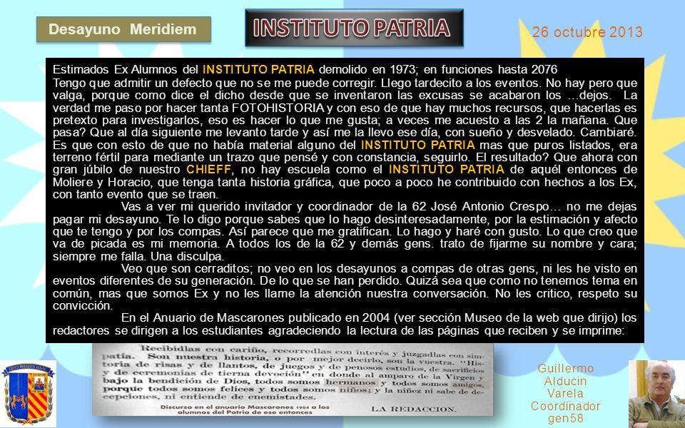 Desayuno Meridiem 26 octubre 2013 Gu iller mo Alducin Varela Coordinador gen58 Estimados Ex Alumnos del INSTITUTO PATRIA demolido en 1973; en funciones hasta 2076 Tengo que admitir un defecto que no se me puede corregir.