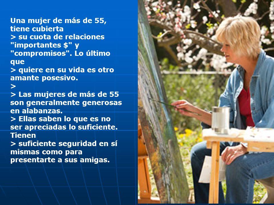 Una mujer de más > de 55, se conoce lo suficiente como para estar segura de sí misma, de > lo que quiere, y de con quién lo quiere. > > Son muy pocas