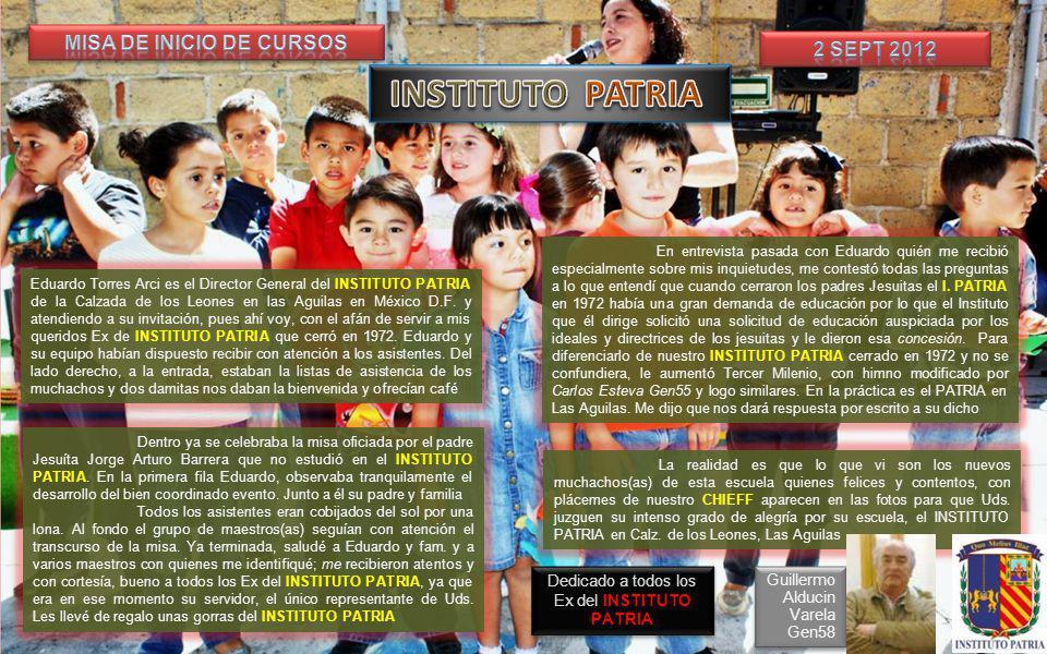 Misa de Inicio de Cursos del INSTITUTO PATRIA LAS AGUILAS Misa de Inicio de Cursos del INSTITUTO PATRIA LAS AGUILAS FOTOHISTORIA 2 Septiembre de 2012 Los niños, esperanza del futuro de México Dedicado a todos los Exalumnos del INSTITUTO PATRIA Guillermo Alducin Varela Gen 58