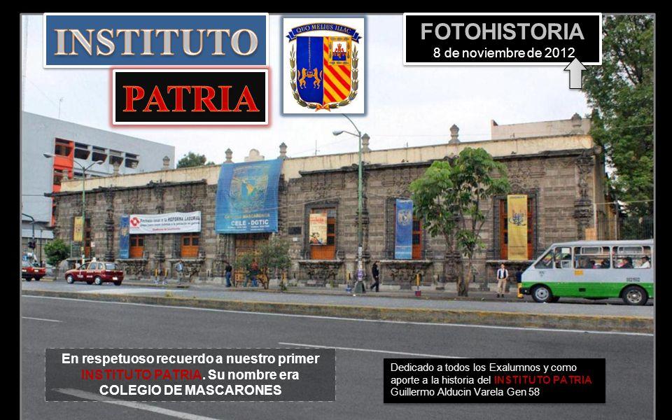 Dedicado a todos los Exalumnos y como aporte a la historia del INSTITUTO PATRIA Guillermo Alducin Varela Gen 58 En respetuoso recuerdo a nuestro primer INSTITUTO PATRIA.