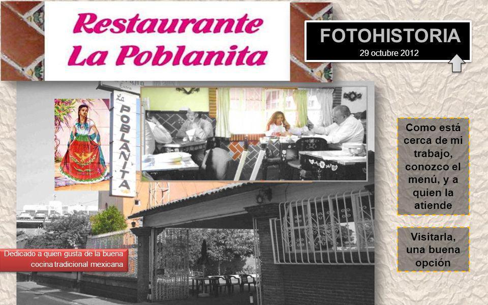 Como está cerca de mi trabajo, conozco el menú, y a quien la atiende Visitarla, una buena opción FOTOHISTORIA 29 octubre 2012 Dedicado a quien gusta de la buena cocina tradicional mexicana Dedicado a quien gusta de la buena cocina tradicional mexicana