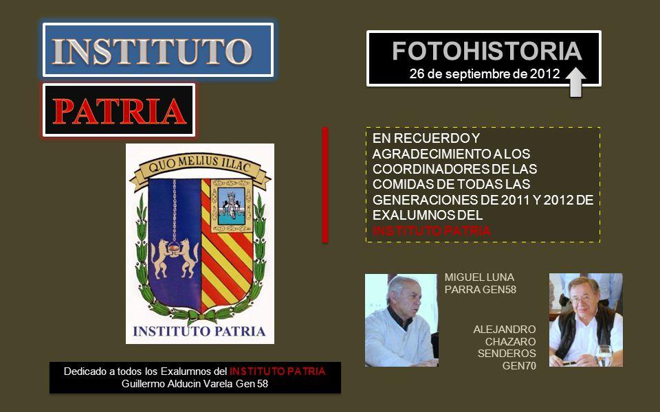 MIGUEL LUNA PARRA GEN58 ALEJANDRO CHAZARO SENDEROS GEN70 FOTOHISTORIA 26 de septiembre de 2012 Dedicado a todos los Exalumnos del INSTITUTO PATRIA Guillermo Alducin Varela Gen 58 EN RECUERDO Y AGRADECIMIENTO A LOS COORDINADORES DE LAS COMIDAS DE TODAS LAS GENERACIONES DE 2011 Y 2012 DE EXALUMNOS DEL INSTITUTO PATRIA