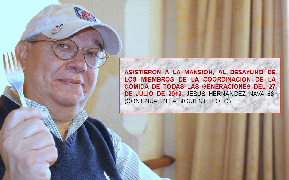 ASISTIERON A LA MANSION, AL DESAYUNO DE LOS MIEMBROS DE LA COORDINACION DE LA COMIDA DE TODAS LAS GENERACIONES DEL 27 DE JULIO DE 2012: JESUS HERNANDEZ NAVA 68; (CONTINUA EN LA SIGUIENTE FOTO)