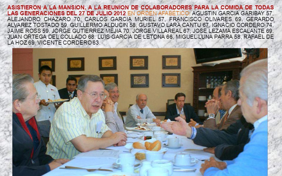 ASISTIERON A LA MANSION, A LA REUNION DE COLABORADORES PARA LA COMIDA DE TODAS LAS GENERACIONES DEL 27 DE JULIO 2012 EN ORDEN AFABÉTICO: AGUSTIN GARCIA GARIBAY 57, ALEJANDRO CHAZARO 70, CARLOS GARCIA MURIEL 57, FRANCISCO OLIVARES 69, GERARDO ALVAREZ TOSTADO 59, GUILLERMO ALDUCIN 58, GUSTAVO LARA CANTU 67, IGNACIO CORDERO 74, JAIME ROSS 59, JORGE GUTIERREZ MEJIA 70, JORGE VILLAREAL 67, JOSE LEZAMA ESCALANTE 69, JUAN ORTEGA DEL COLLADO 68, LUIS GARCIA DE LETONA 66, MIGUEL LUNA PARRA 58, RAFAEL DE LA HOZ 69, VICENTE CORDERO 63.