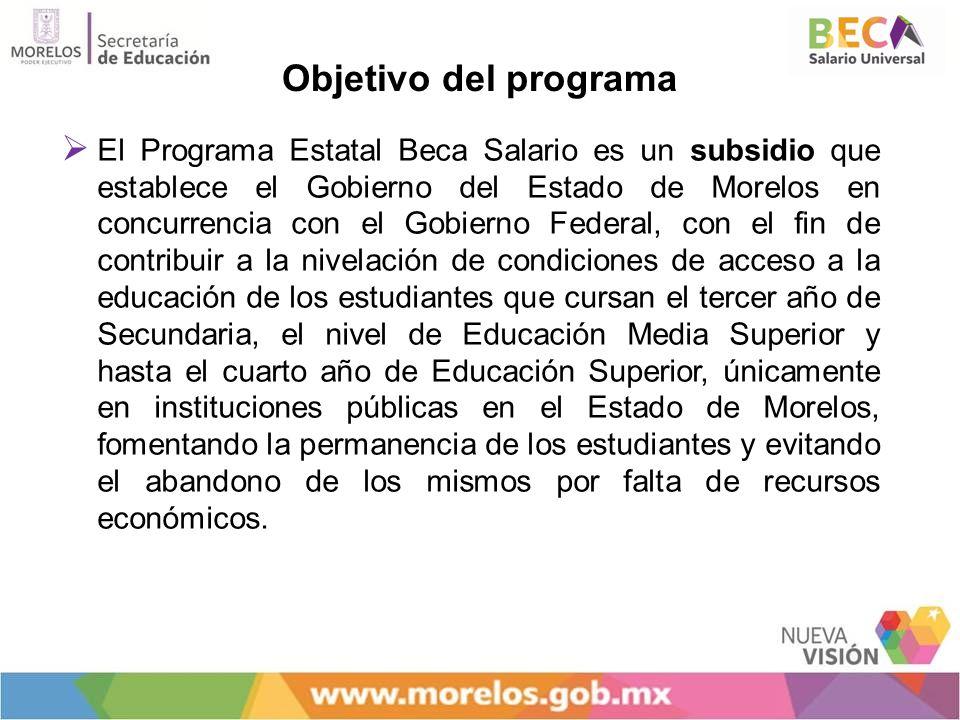 Objetivo del programa El Programa Estatal Beca Salario es un subsidio que establece el Gobierno del Estado de Morelos en concurrencia con el Gobierno