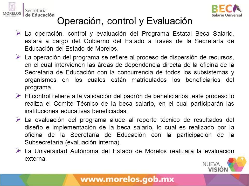 Operación, control y Evaluación La operación, control y evaluación del Programa Estatal Beca Salario, estará a cargo del Gobierno del Estado a través