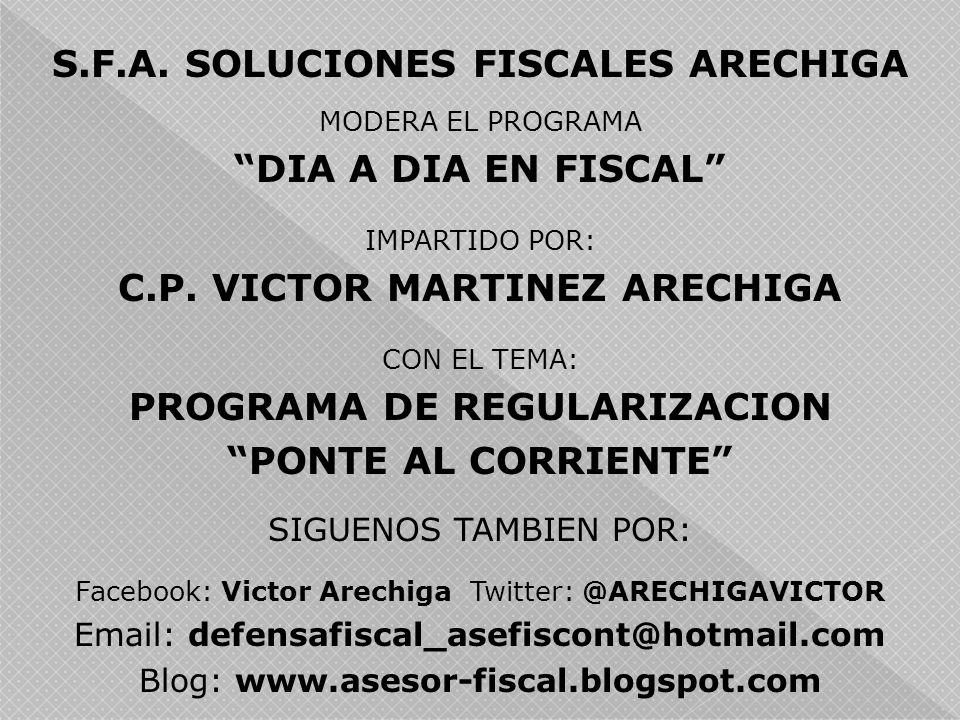 S.F.A. SOLUCIONES FISCALES ARECHIGA MODERA EL PROGRAMA DIA A DIA EN FISCAL IMPARTIDO POR: C.P. VICTOR MARTINEZ ARECHIGA CON EL TEMA: PROGRAMA DE REGUL