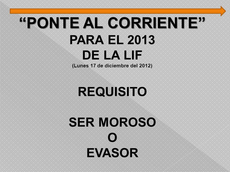 PONTE AL CORRIENTE PARA EL 2013 DE LA LIF (Lunes 17 de diciembre del 2012) REQUISITO SER MOROSO O EVASOR